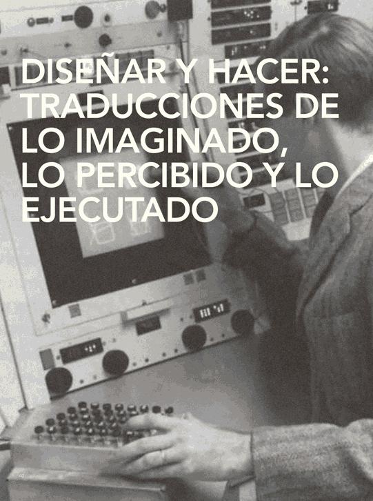 Diseñar y hacer: Traducciones de lo imaginado, lo percibido y lo ejecutado